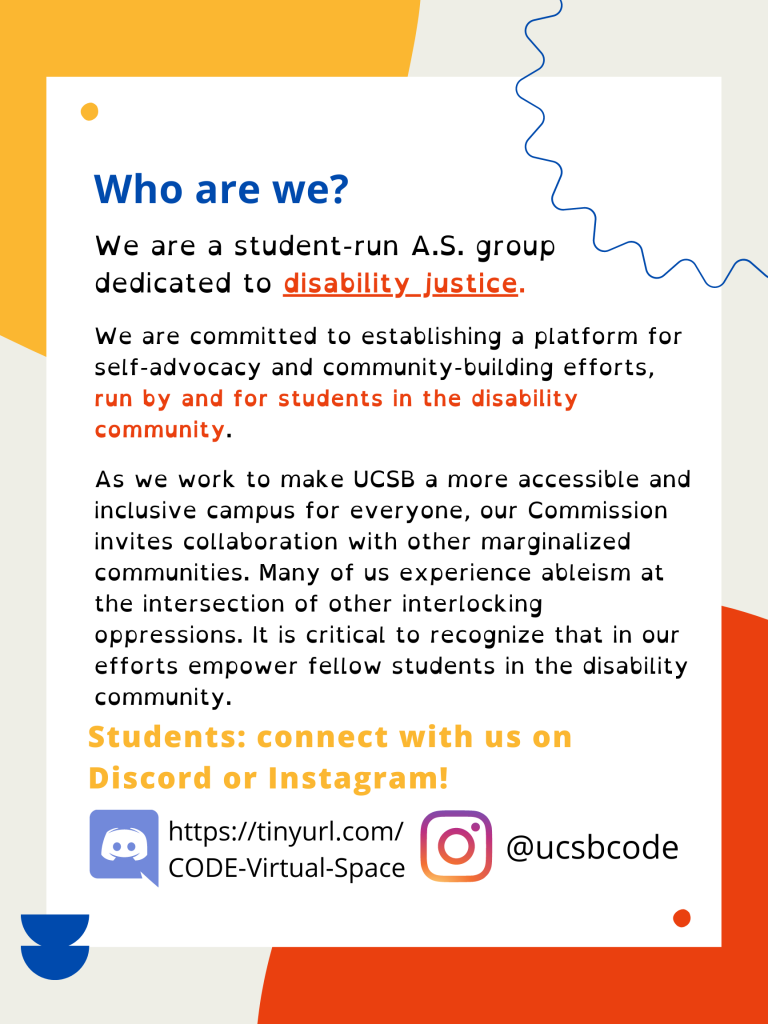 """Flyer with red, yellow, and blue accents in the background. """"UCSB Associated Students"""" is in small yellow text, over the words """"Commission on Disability Equality"""" in red text. The first header in blue text reads, """"Who are we?"""" Underneath this, the first line of text reads,  """"We are a student-run A.S. group dedicated to disability justice."""" The words """"disability justice"""" are in bold and underlined. In smaller text are the words: """"We are committed to establishing a platform for self-advocacy and community-building efforts,"""" and in bold, continues, """"run by and for students in the disability community."""" The next paragraph reads, """"As we work to make UCSB a more accessible and inclusive campus for everyone, our Commission invites collaboration with other marginalized communities. Many of us experience ableism at the intersection of other interlocking oppressions. It is critical to recognize that in our efforts empower fellow students in the disability community."""" In yellow text, the second header reads, """"Students: connect with us on Discord or Instagram!"""" Next to an image of the Discord logo is the link, https://tinyurl.com/CODE-Virtual-Space, and next to an image of the Instagram logo is the Instagram handle, @ucsb.code"""